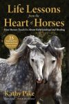 Life Lessons from the Heart of Horses a book by Kathy Pike exploring horse wisdom and teachings